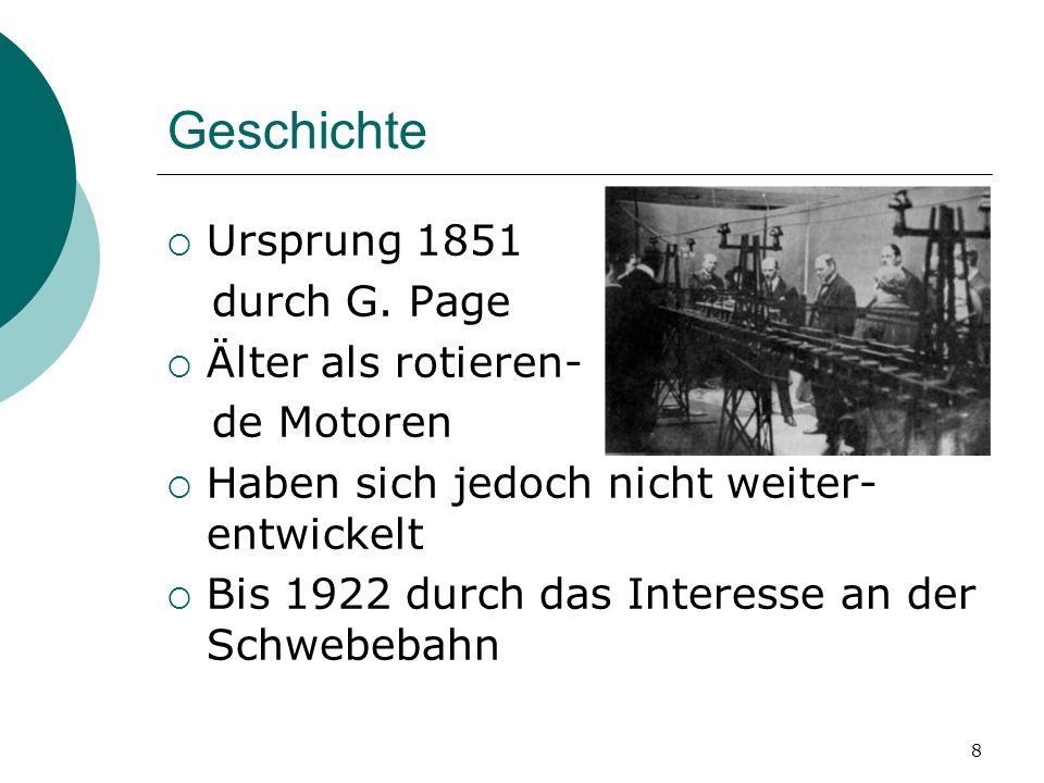 8 Geschichte Ursprung 1851 durch G. Page Älter als rotieren- de Motoren Haben sich jedoch nicht weiter- entwickelt Bis 1922 durch das Interesse an der
