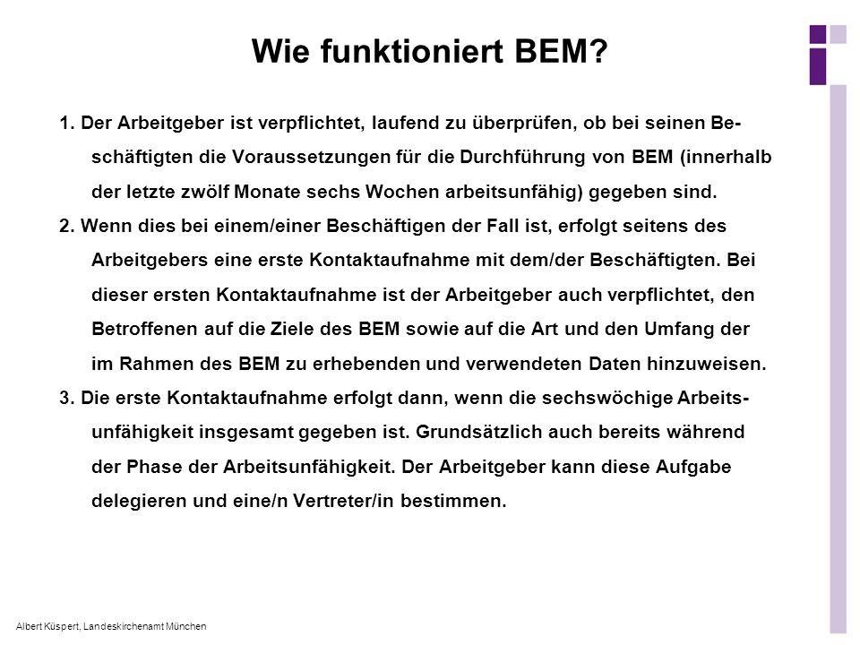 Albert Küspert, Landeskirchenamt München Wie funktioniert BEM? 1. Der Arbeitgeber ist verpflichtet, laufend zu überprüfen, ob bei seinen Be- schäftigt