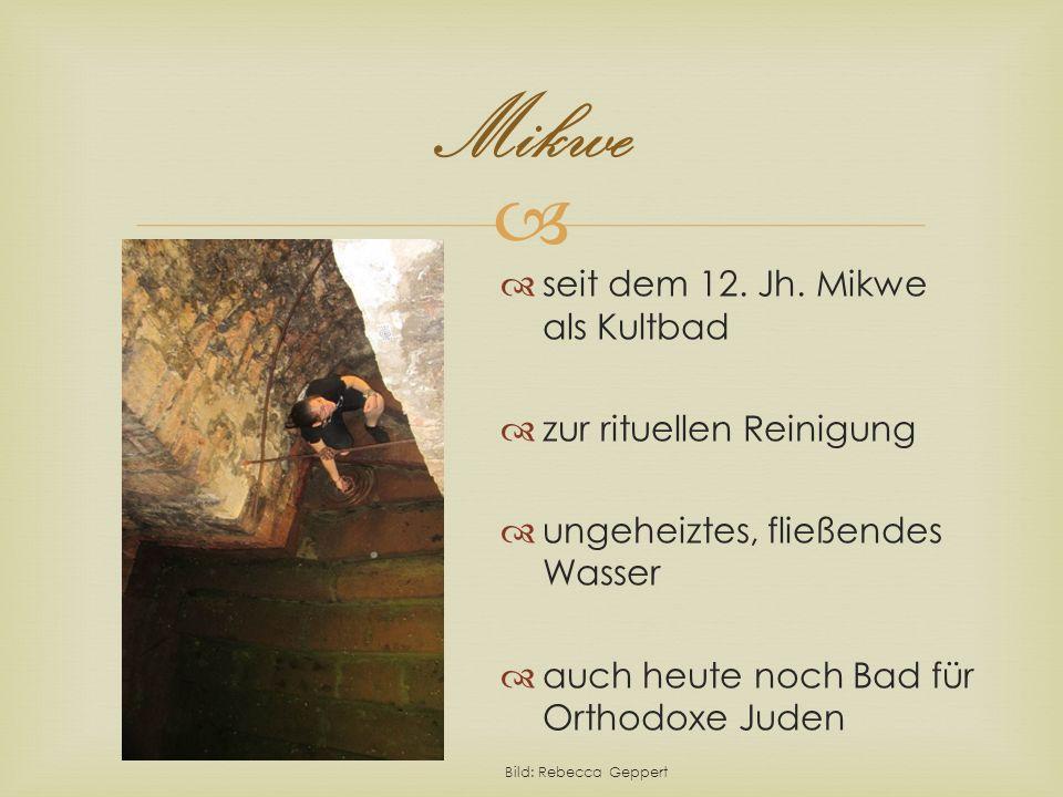 Mikwe seit dem 12. Jh. Mikwe als Kultbad zur rituellen Reinigung ungeheiztes, fließendes Wasser auch heute noch Bad für Orthodoxe Juden Bild: Rebecca