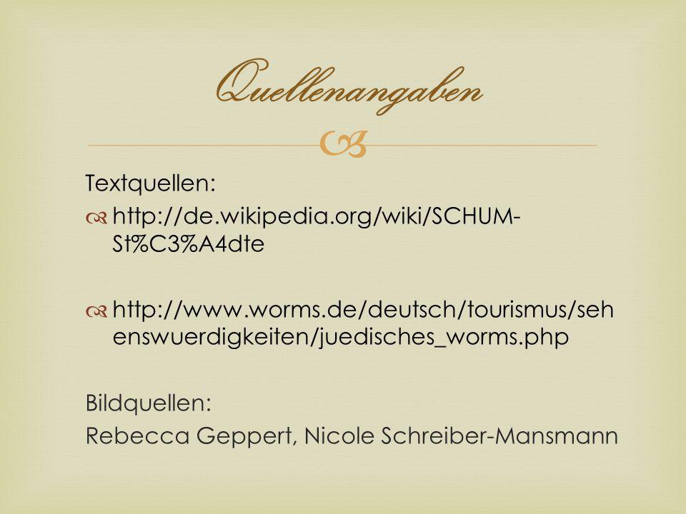 Quellenangaben Textquellen: http://de.wikipedia.org/wiki/SCHUM- St%C3%A4dte http://www.worms.de/deutsch/tourismus/seh enswuerdigkeiten/juedisches_worm