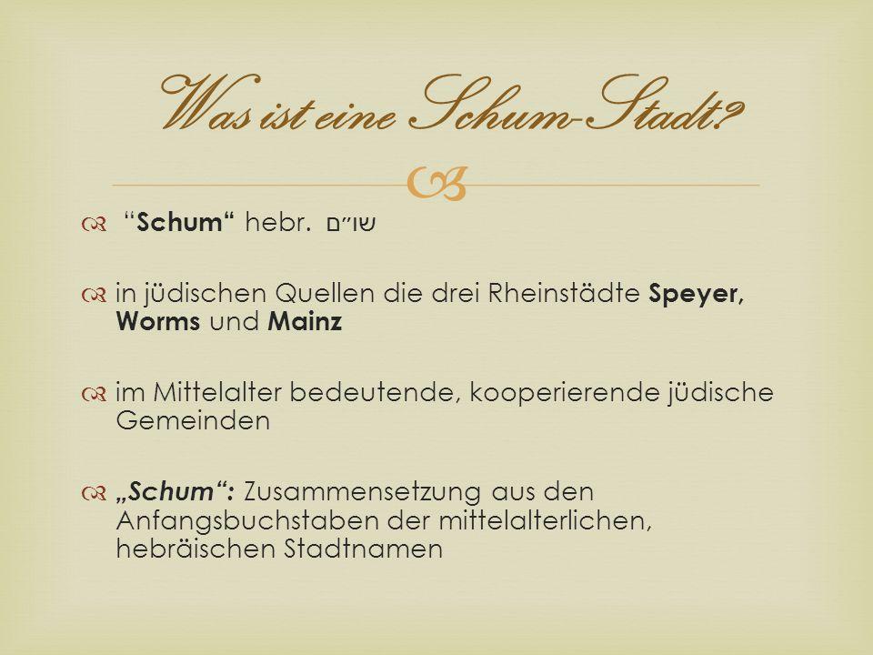 Was ist eine Schum-Stadt? Schum hebr. שו״ם in jüdischen Quellen die drei Rheinstädte Speyer, Worms und Mainz im Mittelalter bedeutende, kooperierende