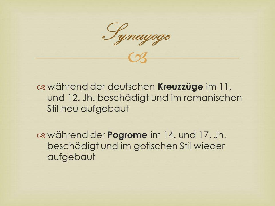 Synagoge während der deutschen Kreuzzüge im 11. und 12. Jh. beschädigt und im romanischen Stil neu aufgebaut während der Pogrome im 14. und 17. Jh. be