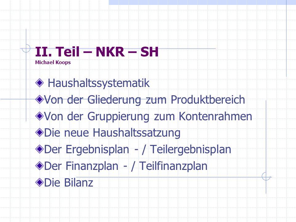 II. Teil – NKR – SH Michael Koops Haushaltssystematik Von der Gliederung zum Produktbereich Von der Gruppierung zum Kontenrahmen Die neue Haushaltssat