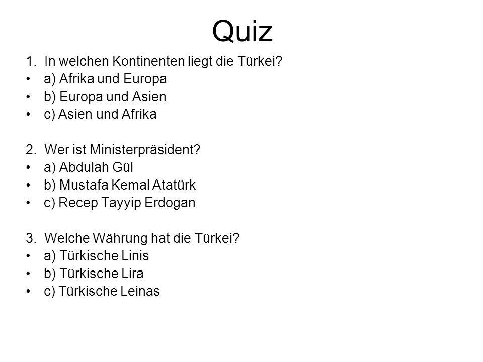 Quiz 1. In welchen Kontinenten liegt die Türkei? a) Afrika und Europa b) Europa und Asien c) Asien und Afrika 2. Wer ist Ministerpräsident? a) Abdulah
