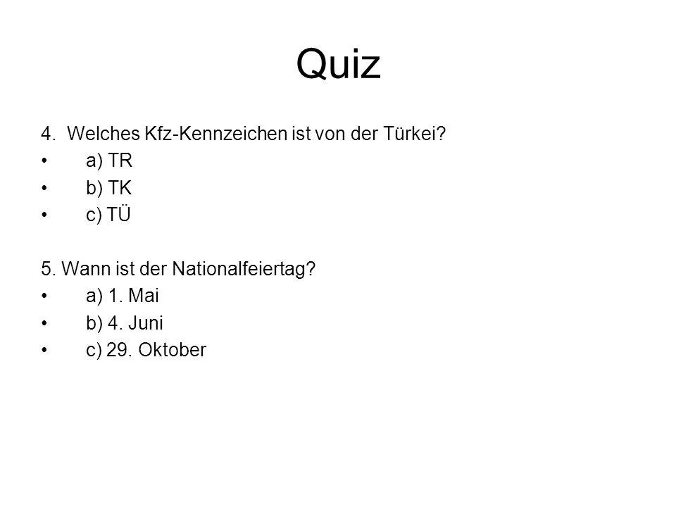 Quiz 4. Welches Kfz-Kennzeichen ist von der Türkei? a) TR b) TK c) TÜ 5. Wann ist der Nationalfeiertag? a) 1. Mai b) 4. Juni c) 29. Oktober