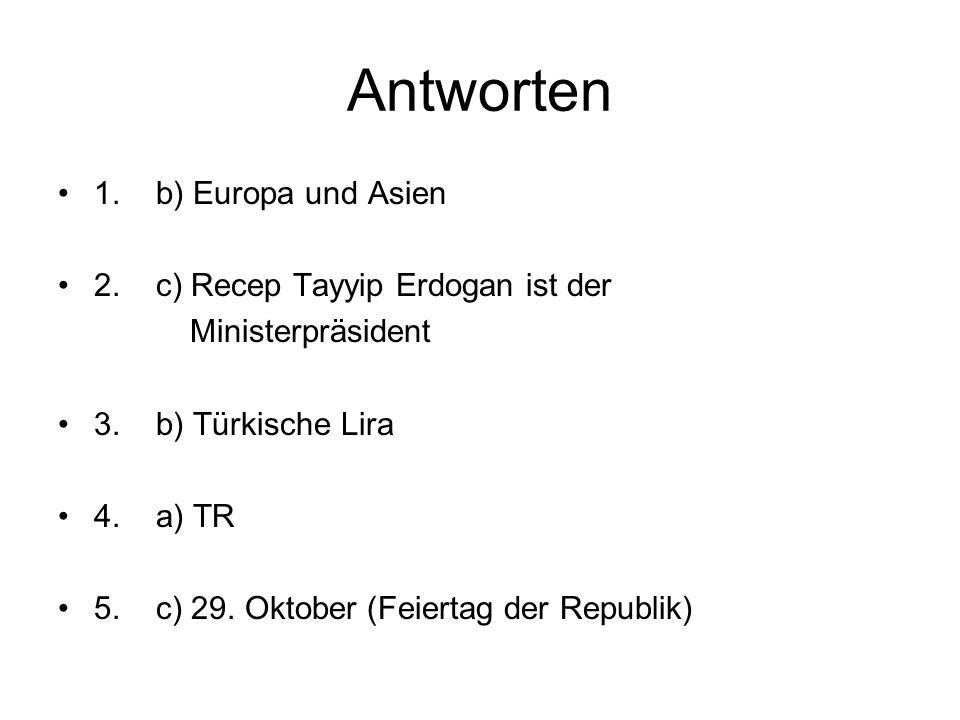 Antworten 1. b) Europa und Asien 2. c) Recep Tayyip Erdogan ist der Ministerpräsident 3. b) Türkische Lira 4. a) TR 5. c) 29. Oktober (Feiertag der Re