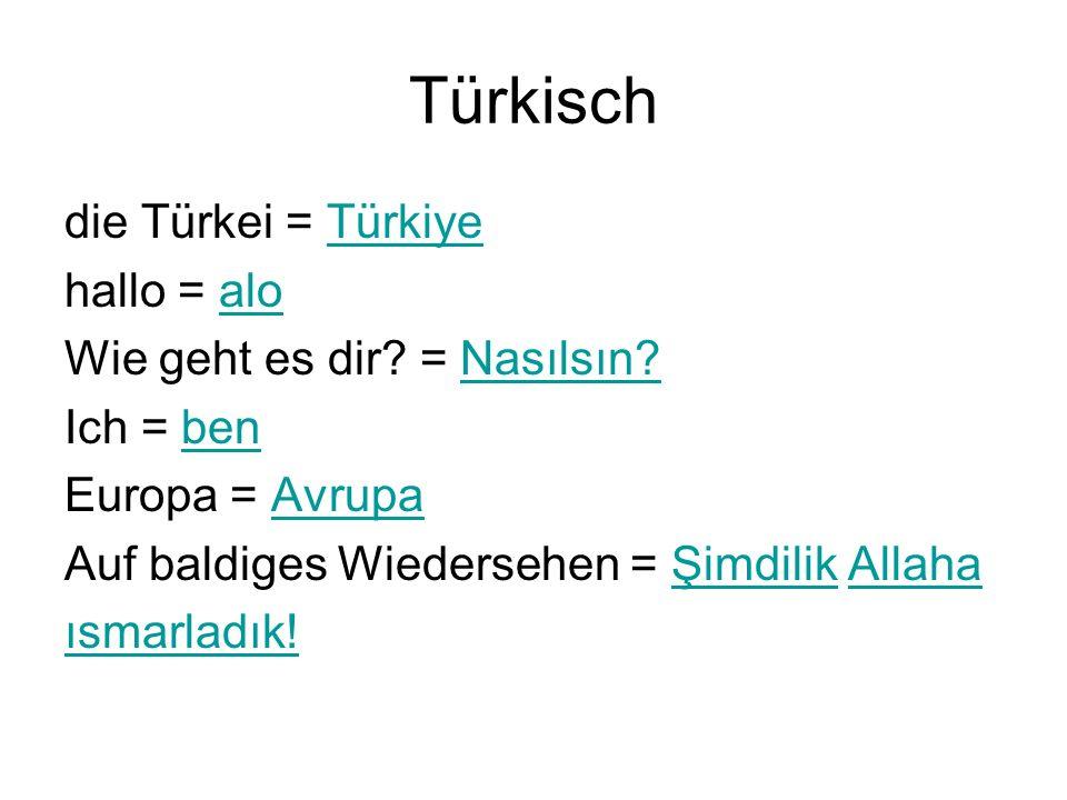 Türkisch die Türkei = Türkiye hallo = alo Wie geht es dir? = Nasılsın?Nasılsın? Ich = ben Europa = Avrupa Auf baldiges Wiedersehen = Şimdilik AllahaŞi