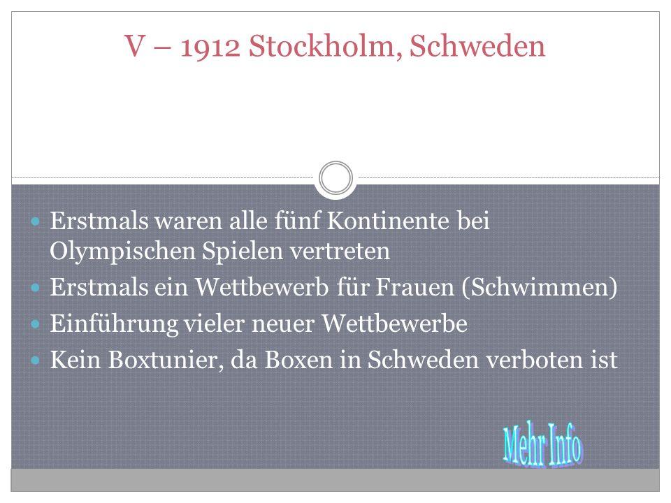 V – 1912 Stockholm, Schweden Erstmals waren alle fünf Kontinente bei Olympischen Spielen vertreten Erstmals ein Wettbewerb für Frauen (Schwimmen) Einführung vieler neuer Wettbewerbe Kein Boxtunier, da Boxen in Schweden verboten ist