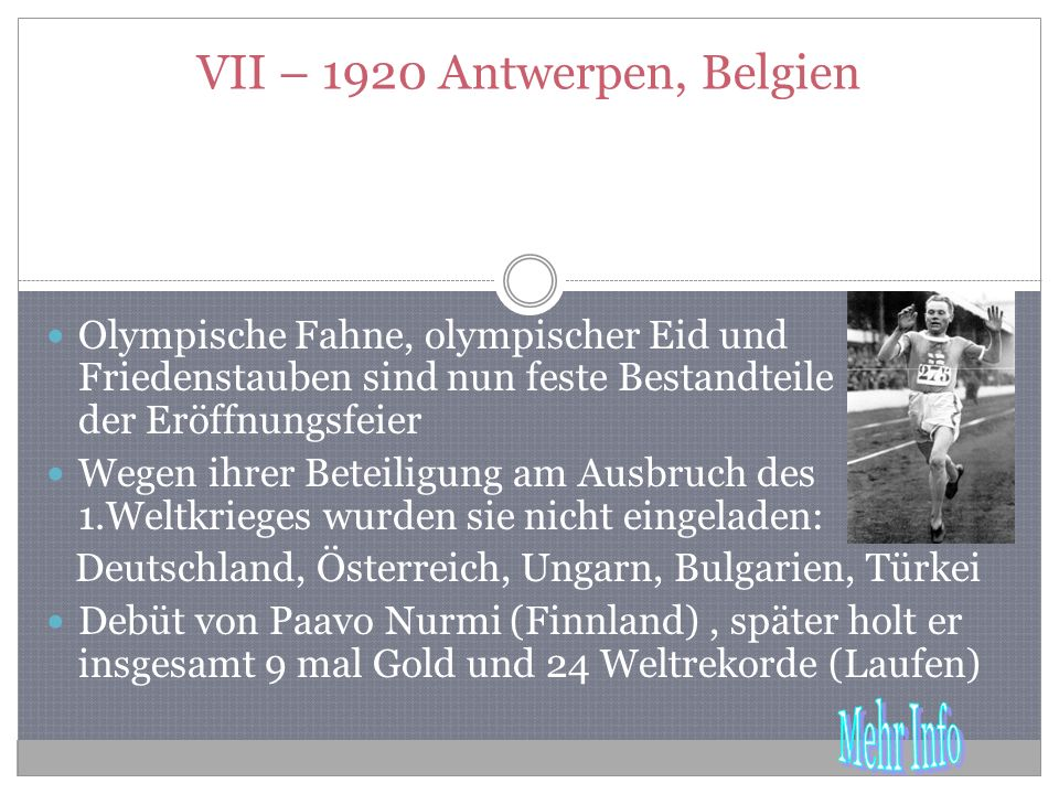 VII – 1920 Antwerpen, Belgien Olympische Fahne, olympischer Eid und Friedenstauben sind nun feste Bestandteile der Eröffnungsfeier Wegen ihrer Beteiligung am Ausbruch des 1.Weltkrieges wurden sie nicht eingeladen: Deutschland, Österreich, Ungarn, Bulgarien, Türkei Debüt von Paavo Nurmi (Finnland), später holt er insgesamt 9 mal Gold und 24 Weltrekorde (Laufen)
