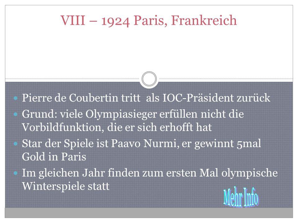 VIII – 1924 Paris, Frankreich Pierre de Coubertin tritt als IOC-Präsident zurück Grund: viele Olympiasieger erfüllen nicht die Vorbildfunktion, die er sich erhofft hat Star der Spiele ist Paavo Nurmi, er gewinnt 5mal Gold in Paris Im gleichen Jahr finden zum ersten Mal olympische Winterspiele statt