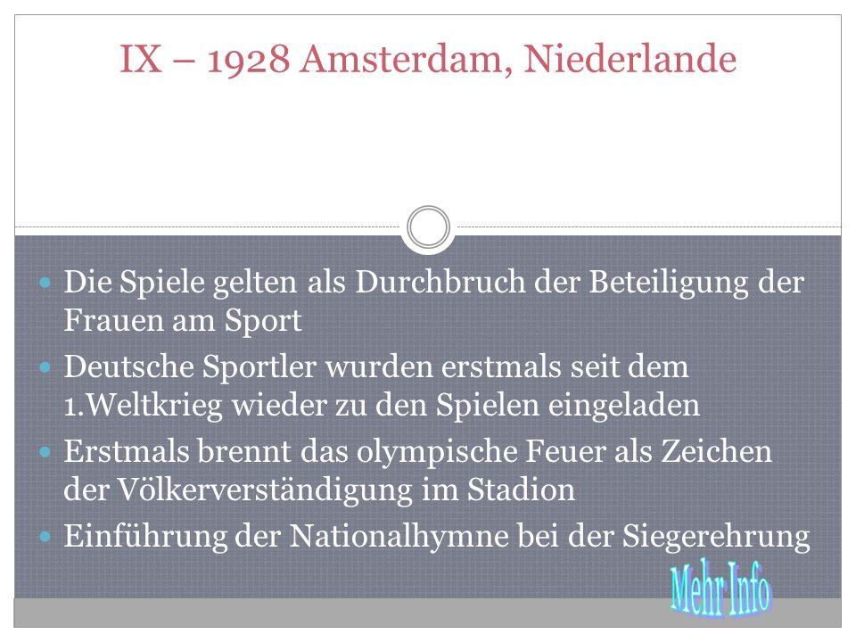 IX – 1928 Amsterdam, Niederlande Die Spiele gelten als Durchbruch der Beteiligung der Frauen am Sport Deutsche Sportler wurden erstmals seit dem 1.Weltkrieg wieder zu den Spielen eingeladen Erstmals brennt das olympische Feuer als Zeichen der Völkerverständigung im Stadion Einführung der Nationalhymne bei der Siegerehrung