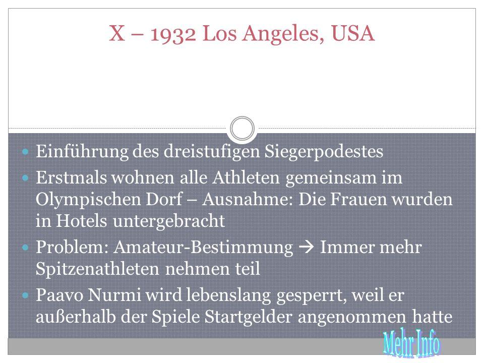 X – 1932 Los Angeles, USA Einführung des dreistufigen Siegerpodestes Erstmals wohnen alle Athleten gemeinsam im Olympischen Dorf – Ausnahme: Die Frauen wurden in Hotels untergebracht Problem: Amateur-Bestimmung Immer mehr Spitzenathleten nehmen teil Paavo Nurmi wird lebenslang gesperrt, weil er außerhalb der Spiele Startgelder angenommen hatte