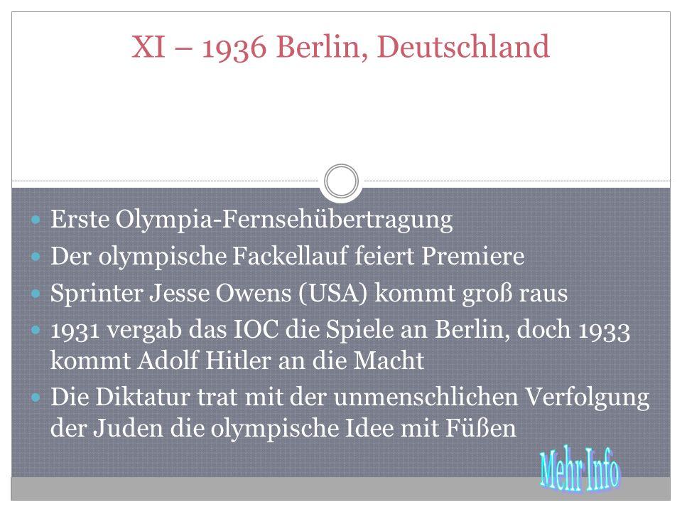 XI – 1936 Berlin, Deutschland Erste Olympia-Fernsehübertragung Der olympische Fackellauf feiert Premiere Sprinter Jesse Owens (USA) kommt groß raus 1931 vergab das IOC die Spiele an Berlin, doch 1933 kommt Adolf Hitler an die Macht Die Diktatur trat mit der unmenschlichen Verfolgung der Juden die olympische Idee mit Füßen
