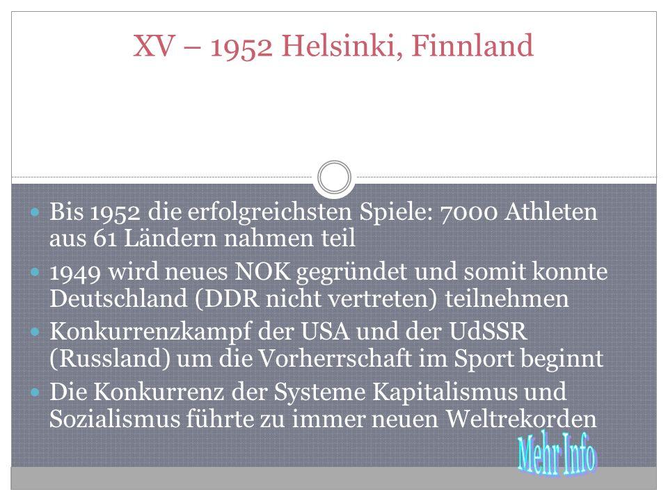 XV – 1952 Helsinki, Finnland Bis 1952 die erfolgreichsten Spiele: 7000 Athleten aus 61 Ländern nahmen teil 1949 wird neues NOK gegründet und somit konnte Deutschland (DDR nicht vertreten) teilnehmen Konkurrenzkampf der USA und der UdSSR (Russland) um die Vorherrschaft im Sport beginnt Die Konkurrenz der Systeme Kapitalismus und Sozialismus führte zu immer neuen Weltrekorden