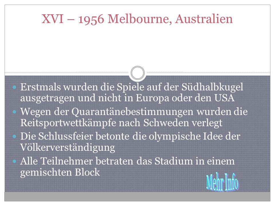 XVI – 1956 Melbourne, Australien Erstmals wurden die Spiele auf der Südhalbkugel ausgetragen und nicht in Europa oder den USA Wegen der Quarantänebestimmungen wurden die Reitsportwettkämpfe nach Schweden verlegt Die Schlussfeier betonte die olympische Idee der Völkerverständigung Alle Teilnehmer betraten das Stadium in einem gemischten Block