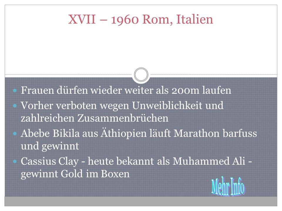 XVII – 1960 Rom, Italien Frauen dürfen wieder weiter als 200m laufen Vorher verboten wegen Unweiblichkeit und zahlreichen Zusammenbrüchen Abebe Bikila aus Äthiopien läuft Marathon barfuss und gewinnt Cassius Clay - heute bekannt als Muhammed Ali - gewinnt Gold im Boxen