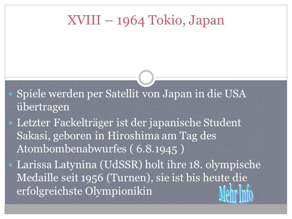 XVIII – 1964 Tokio, Japan Spiele werden per Satellit von Japan in die USA übertragen Letzter Fackelträger ist der japanische Student Sakasi, geboren in Hiroshima am Tag des Atombombenabwurfes ( 6.8.1945 ) Larissa Latynina (UdSSR) holt ihre 18.