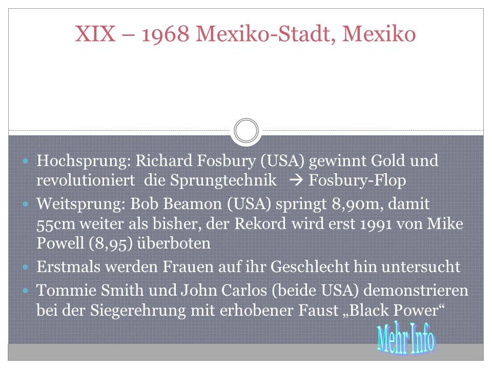 XIX – 1968 Mexiko-Stadt, Mexiko Hochsprung: Richard Fosbury (USA) gewinnt Gold und revolutioniert die Sprungtechnik Fosbury-Flop Weitsprung: Bob Beamon (USA) springt 8,90m, damit 55cm weiter als bisher, der Rekord wird erst 1991 von Mike Powell (8,95) überboten Erstmals werden Frauen auf ihr Geschlecht hin untersucht Tommie Smith und John Carlos (beide USA) demonstrieren bei der Siegerehrung mit erhobener Faust Black Power