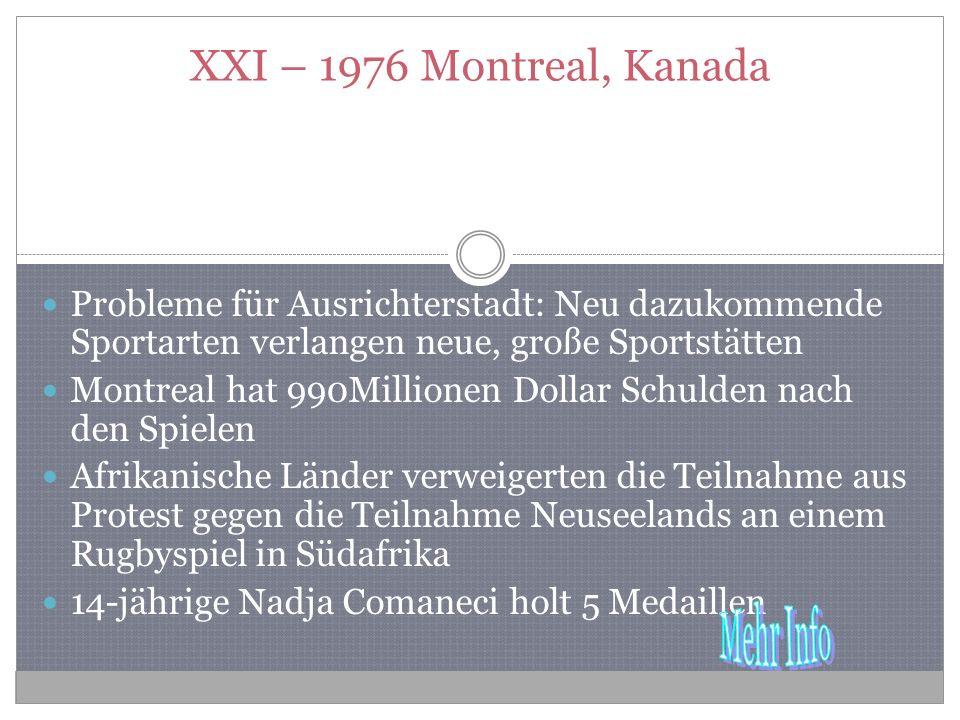 XXI – 1976 Montreal, Kanada Probleme für Ausrichterstadt: Neu dazukommende Sportarten verlangen neue, große Sportstätten Montreal hat 990Millionen Dollar Schulden nach den Spielen Afrikanische Länder verweigerten die Teilnahme aus Protest gegen die Teilnahme Neuseelands an einem Rugbyspiel in Südafrika 14-jährige Nadja Comaneci holt 5 Medaillen