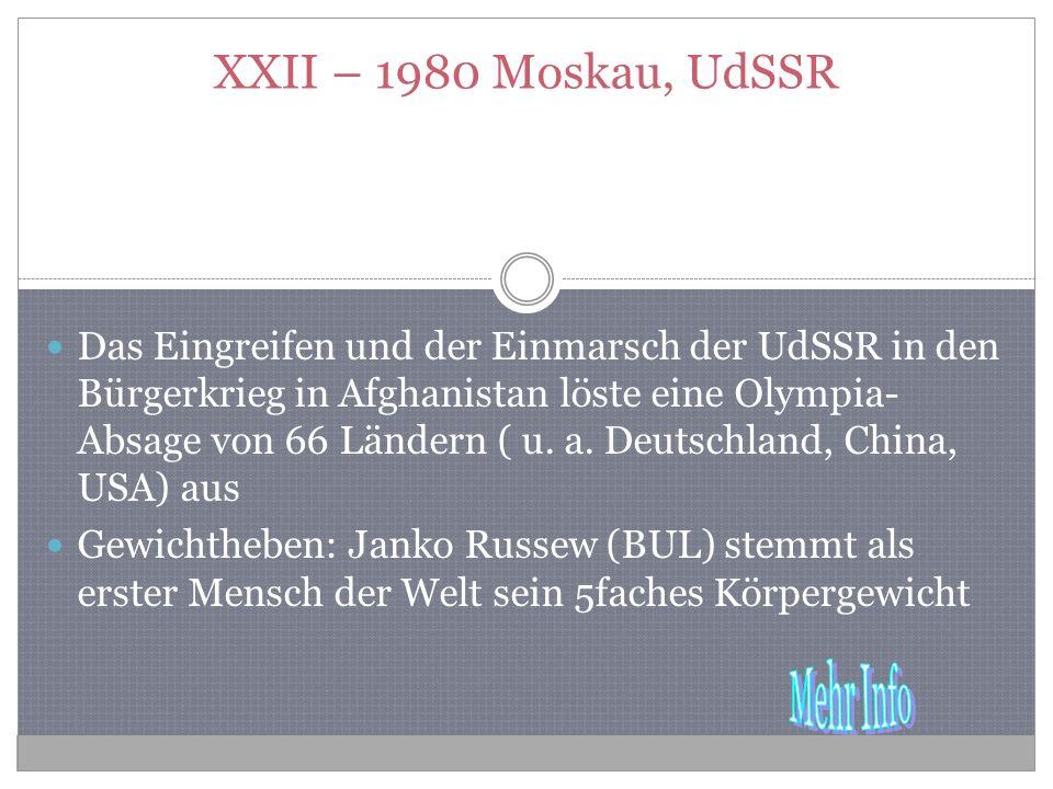 XXII – 1980 Moskau, UdSSR Das Eingreifen und der Einmarsch der UdSSR in den Bürgerkrieg in Afghanistan löste eine Olympia- Absage von 66 Ländern ( u.