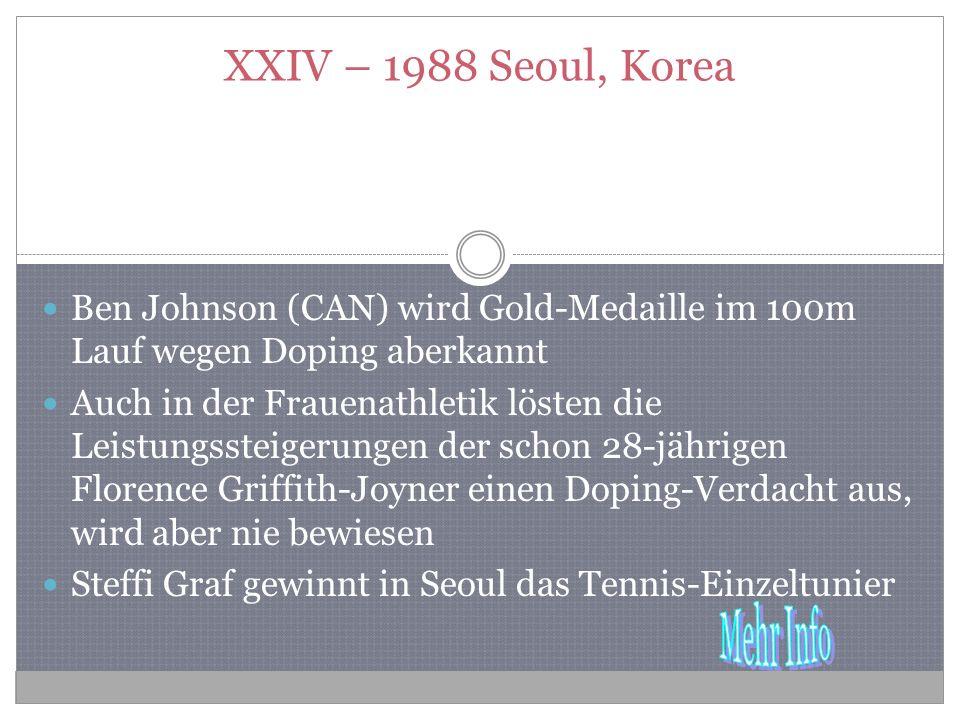 XXIV – 1988 Seoul, Korea Ben Johnson (CAN) wird Gold-Medaille im 100m Lauf wegen Doping aberkannt Auch in der Frauenathletik lösten die Leistungssteigerungen der schon 28-jährigen Florence Griffith-Joyner einen Doping-Verdacht aus, wird aber nie bewiesen Steffi Graf gewinnt in Seoul das Tennis-Einzeltunier