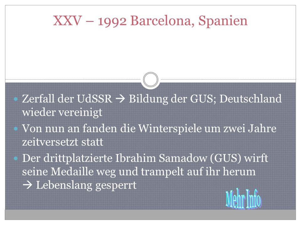 XXV – 1992 Barcelona, Spanien Zerfall der UdSSR Bildung der GUS; Deutschland wieder vereinigt Von nun an fanden die Winterspiele um zwei Jahre zeitversetzt statt Der drittplatzierte Ibrahim Samadow (GUS) wirft seine Medaille weg und trampelt auf ihr herum Lebenslang gesperrt