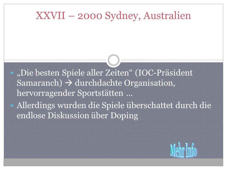 XXVII – 2000 Sydney, Australien Die besten Spiele aller Zeiten (IOC-Präsident Samaranch) durchdachte Organisation, hervorragender Sportstätten … Allerdings wurden die Spiele überschattet durch die endlose Diskussion über Doping