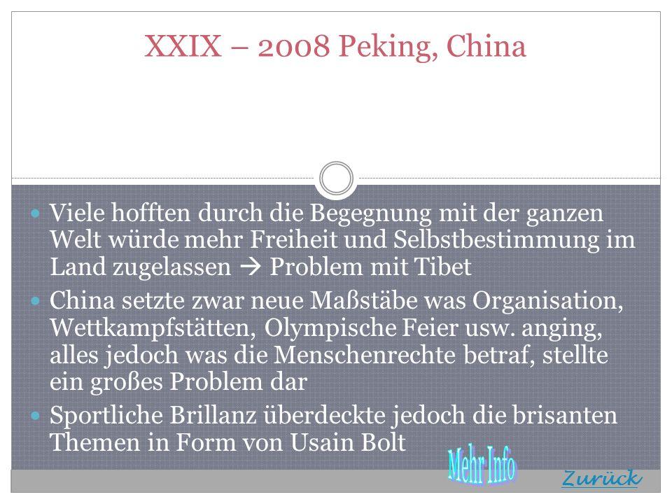 XXIX – 2008 Peking, China Viele hofften durch die Begegnung mit der ganzen Welt würde mehr Freiheit und Selbstbestimmung im Land zugelassen Problem mit Tibet China setzte zwar neue Maßstäbe was Organisation, Wettkampfstätten, Olympische Feier usw.
