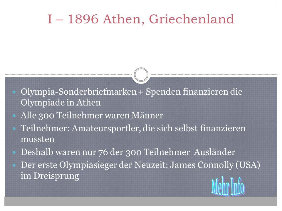 I – 1896 Athen, Griechenland Olympia-Sonderbriefmarken + Spenden finanzieren die Olympiade in Athen Alle 300 Teilnehmer waren Männer Teilnehmer: Amateursportler, die sich selbst finanzieren mussten Deshalb waren nur 76 der 300 Teilnehmer Ausländer Der erste Olympiasieger der Neuzeit: James Connolly (USA) im Dreisprung