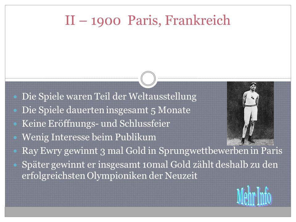 II – 1900 Paris, Frankreich Die Spiele waren Teil der Weltausstellung Die Spiele dauerten insgesamt 5 Monate Keine Eröffnungs- und Schlussfeier Wenig Interesse beim Publikum Ray Ewry gewinnt 3 mal Gold in Sprungwettbewerben in Paris Später gewinnt er insgesamt 10mal Gold zählt deshalb zu den erfolgreichsten Olympioniken der Neuzeit