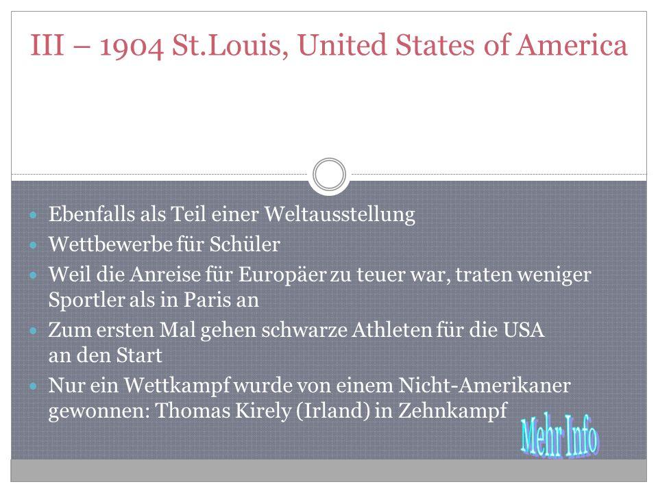 III – 1904 St.Louis, United States of America Ebenfalls als Teil einer Weltausstellung Wettbewerbe für Schüler Weil die Anreise für Europäer zu teuer war, traten weniger Sportler als in Paris an Zum ersten Mal gehen schwarze Athleten für die USA an den Start Nur ein Wettkampf wurde von einem Nicht-Amerikaner gewonnen: Thomas Kirely (Irland) in Zehnkampf