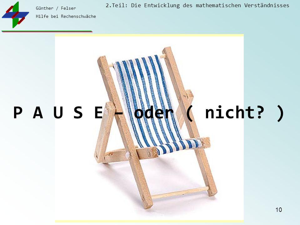 Günther / Felser Hilfe bei Rechenschwäche 2.Teil: Die Entwicklung des mathematischen Verständnisses 10 P A U S E – oder ( nicht? )