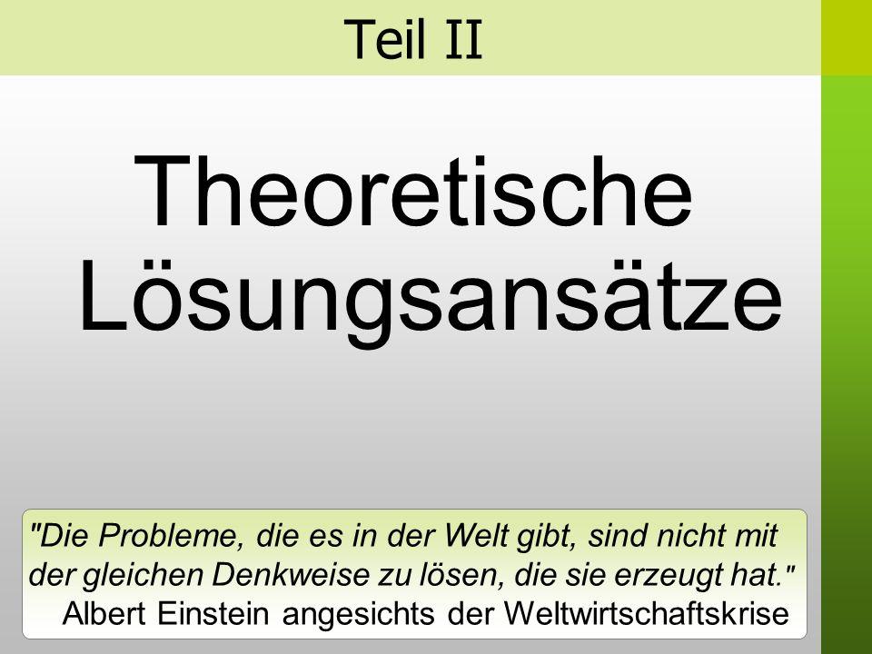 Teil II Theoretische Lösungsansätze Die Probleme, die es in der Welt gibt, sind nicht mit der gleichen Denkweise zu lösen, die sie erzeugt hat. Albert Einstein angesichts der Weltwirtschaftskrise