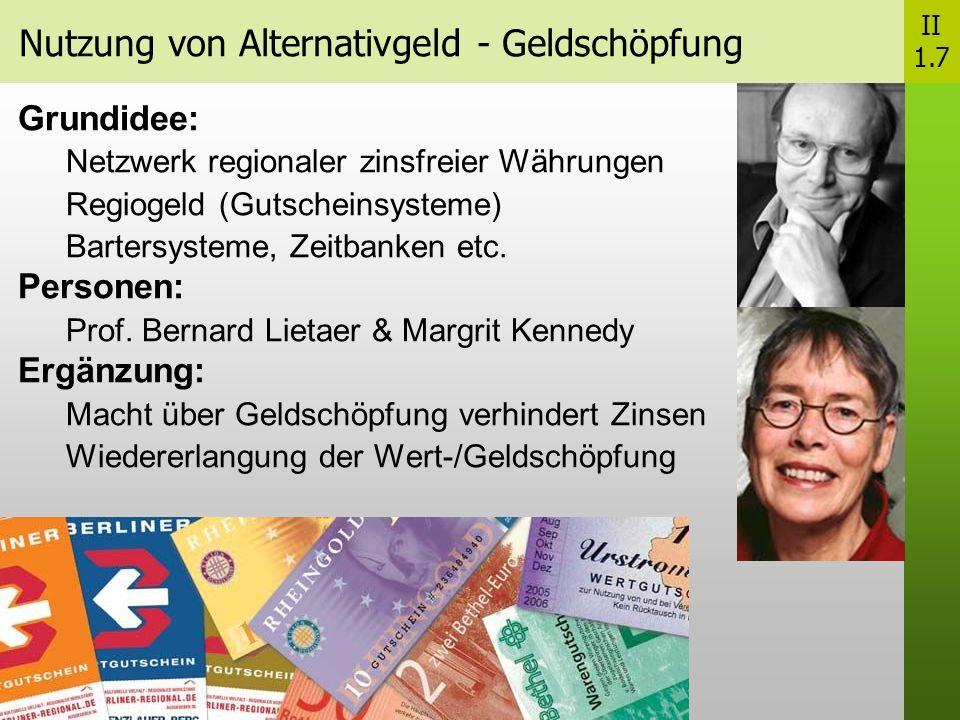 Nutzung von Alternativgeld - Geldschöpfung II 1.7 Grundidee: Netzwerk regionaler zinsfreier Währungen Regiogeld (Gutscheinsysteme) Bartersysteme, Zeitbanken etc.