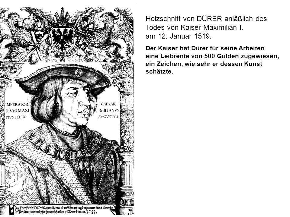 Holzschnitt von DÜRER anläßlich des Todes von Kaiser Maximilian I. am 12. Januar 1519. Der Kaiser hat Dürer für seine Arbeiten eine Leibrente von 500
