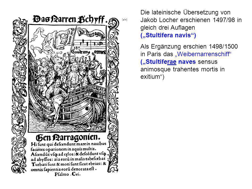 Die lateinische Übersetzung von Jakob Locher erschienen 1497/98 in gleich drei Auflagen (Stultifera navis) Als Ergänzung erschien 1498/1500 in Paris das Weibernarrenschiff (Stultiferae naves sensus animosque trahentes mortis in exitium)