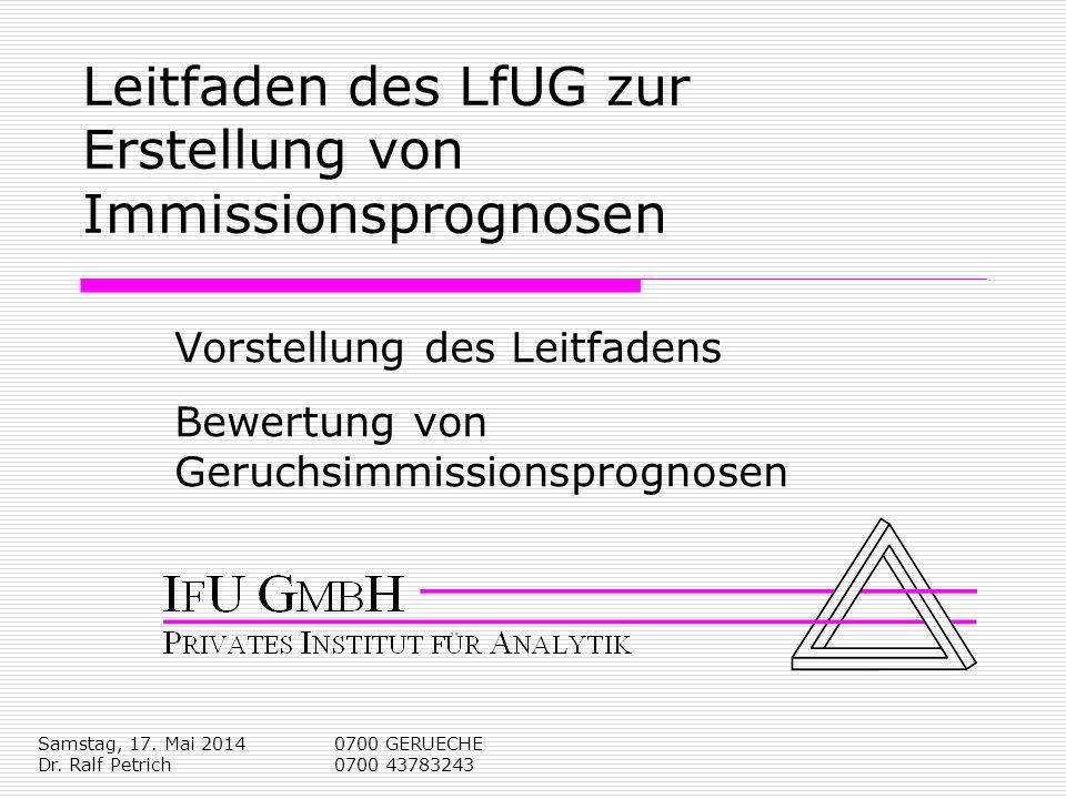 Samstag, 17. Mai 2014 Dr. Ralf Petrich 0700 GERUECHE 0700 43783243 Leitfaden des LfUG zur Erstellung von Immissionsprognosen Vorstellung des Leitfaden