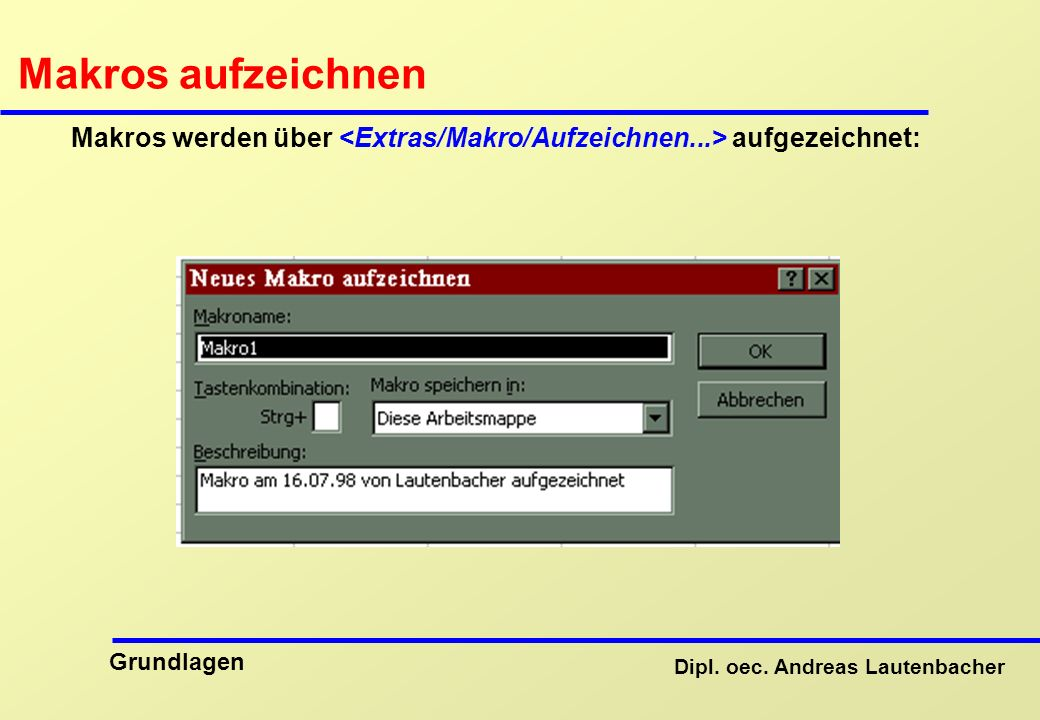 Dipl. oec. Andreas Lautenbacher Grundlagen Makros aufzeichnen Makros werden über aufgezeichnet: