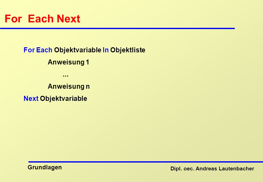 Dipl. oec. Andreas Lautenbacher Grundlagen For Each Next For Each Objektvariable In Objektliste Anweisung 1... Anweisung n Next Objektvariable