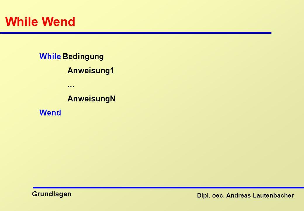 Dipl. oec. Andreas Lautenbacher Grundlagen While Wend While Bedingung Anweisung1... AnweisungN Wend