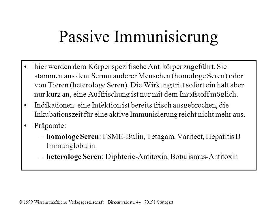 © 1999 Wissenschaftliche Verlagsgesellschaft Birkenwaldstr. 44 70191 Stuttgart Passive Immunisierung hier werden dem Körper spezifische Antikörper zug