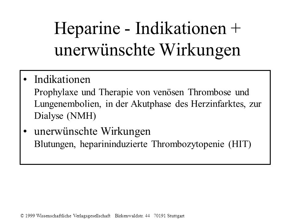 © 1999 Wissenschaftliche Verlagsgesellschaft Birkenwaldstr. 44 70191 Stuttgart Heparine - Indikationen + unerwünschte Wirkungen Indikationen Prophylax