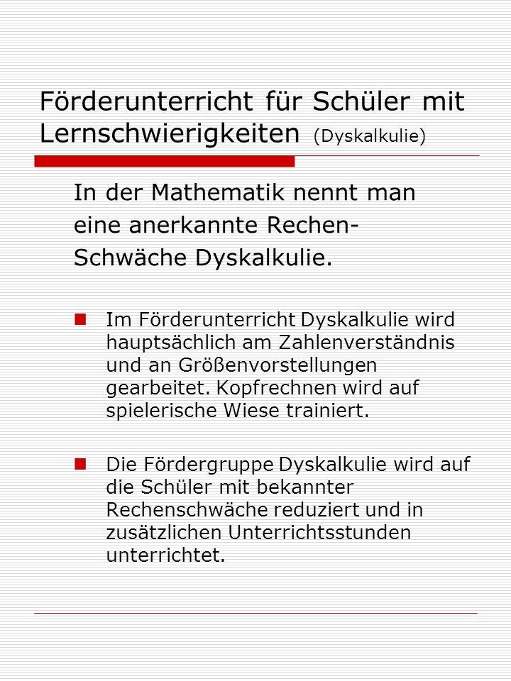 Förderunterricht für Schüler mit Lernschwierigkeiten (Dyskalkulie) In der Mathematik nennt man eine anerkannte Rechen- Schwäche Dyskalkulie.