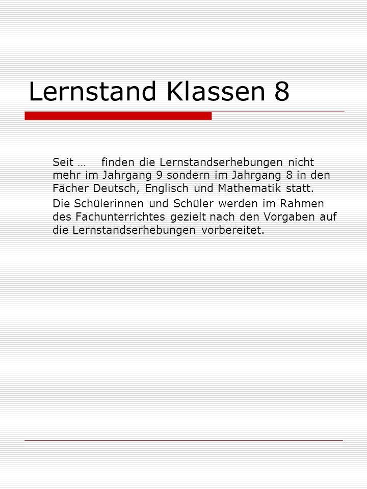 Lernstand Klassen 8 Seit … finden die Lernstandserhebungen nicht mehr im Jahrgang 9 sondern im Jahrgang 8 in den Fächer Deutsch, Englisch und Mathematik statt.