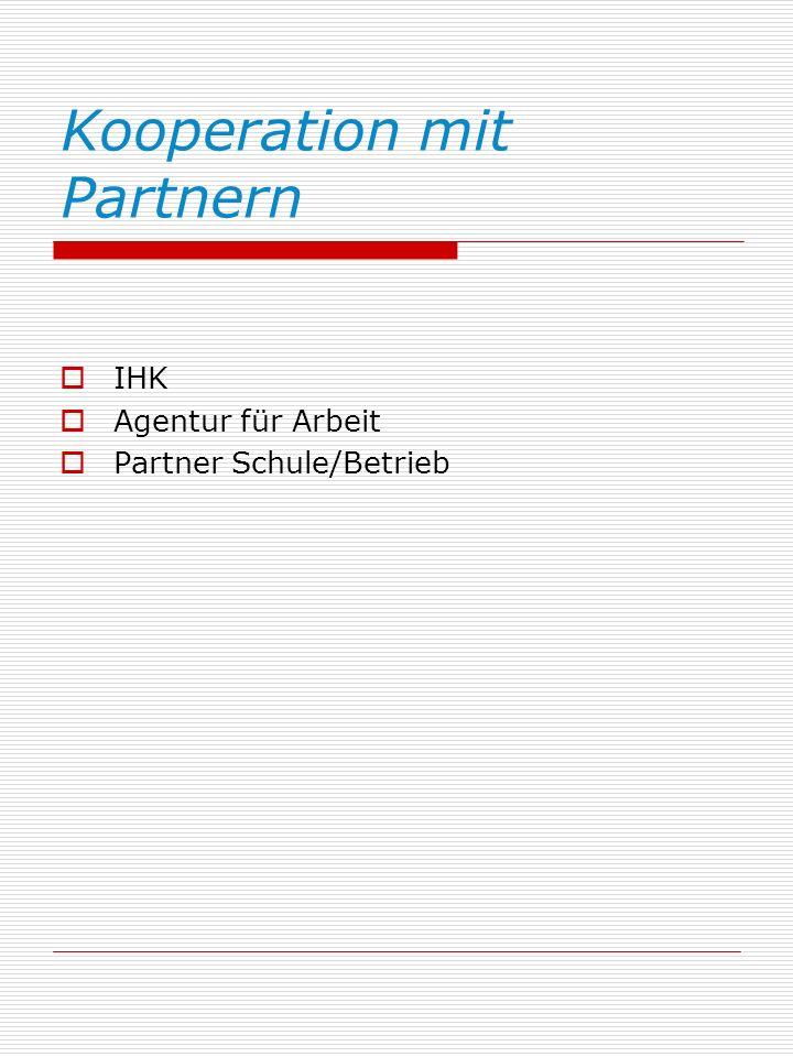 Kooperation mit Partnern IHK Agentur für Arbeit Partner Schule/Betrieb