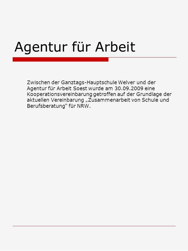 Agentur für Arbeit Zwischen der Ganztags-Hauptschule Welver und der Agentur für Arbeit Soest wurde am 30.09.2009 eine Kooperationsvereinbarung getroffen auf der Grundlage der aktuellen Vereinbarung Zusammenarbeit von Schule und Berufsberatung für NRW.
