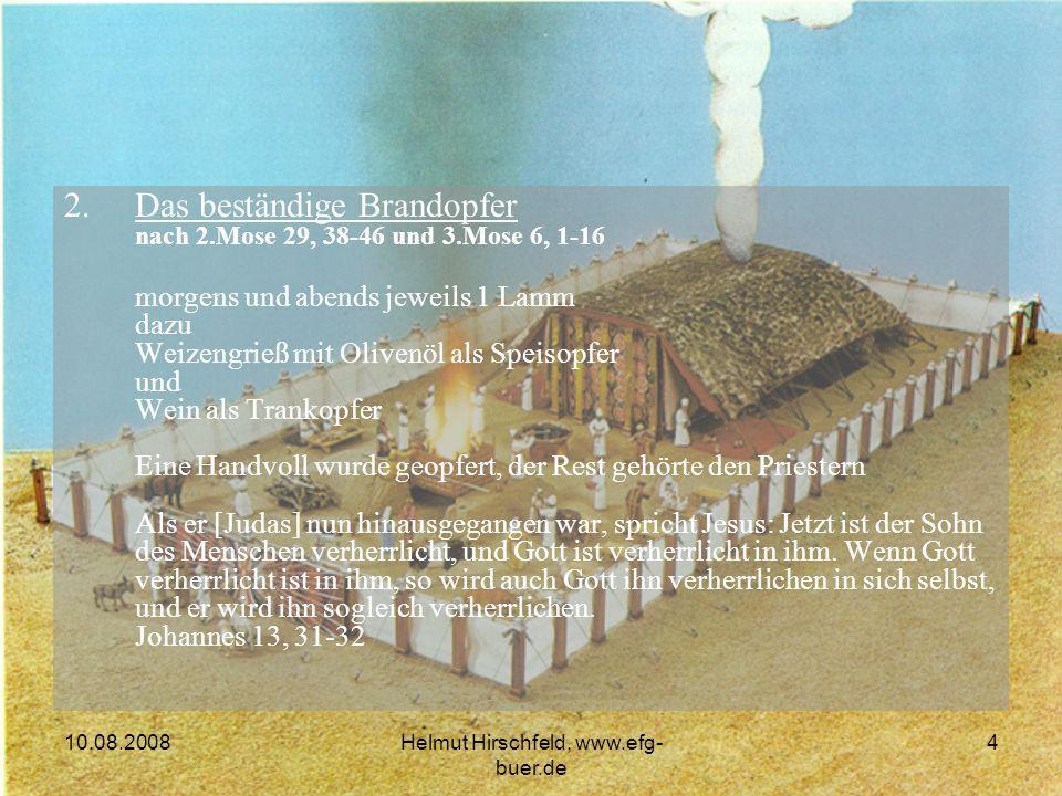 10.08.2008Helmut Hirschfeld, www.efg- buer.de 4 2.Das beständige Brandopfer nach 2.Mose 29, 38-46 und 3.Mose 6, 1-16 morgens und abends jeweils 1 Lamm dazu Weizengrieß mit Olivenöl als Speisopfer und Wein als Trankopfer Eine Handvoll wurde geopfert, der Rest gehörte den Priestern Als er [Judas] nun hinausgegangen war, spricht Jesus: Jetzt ist der Sohn des Menschen verherrlicht, und Gott ist verherrlicht in ihm.