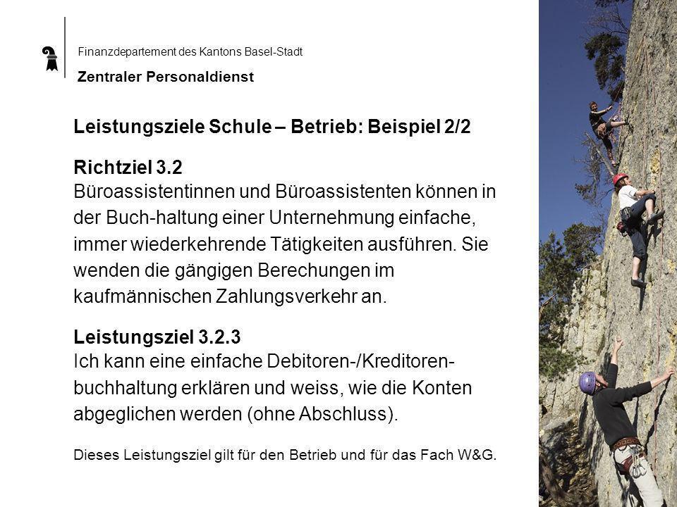 Finanzdepartement des Kantons Basel-Stadt Zentraler Personaldienst Leistungsziele Schule – Betrieb: Beispiel 2/2 Richtziel 3.2 Büroassistentinnen und Büroassistenten können in der Buch-haltung einer Unternehmung einfache, immer wiederkehrende Tätigkeiten ausführen.