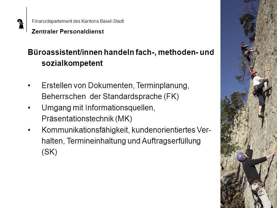 Finanzdepartement des Kantons Basel-Stadt Zentraler Personaldienst Büroassistent/innen handeln fach-, methoden- und sozialkompetent Erstellen von Dokumenten, Terminplanung, Beherrschen der Standardsprache (FK) Umgang mit Informationsquellen, Präsentationstechnik (MK) Kommunikationsfähigkeit, kundenorientiertes Ver- halten, Termineinhaltung und Auftragserfüllung (SK)