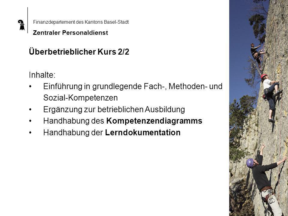 Finanzdepartement des Kantons Basel-Stadt Zentraler Personaldienst Überbetrieblicher Kurs 2/2 Inhalte: Einführung in grundlegende Fach-, Methoden- und Sozial-Kompetenzen Ergänzung zur betrieblichen Ausbildung Handhabung des Kompetenzendiagramms Handhabung der Lerndokumentation